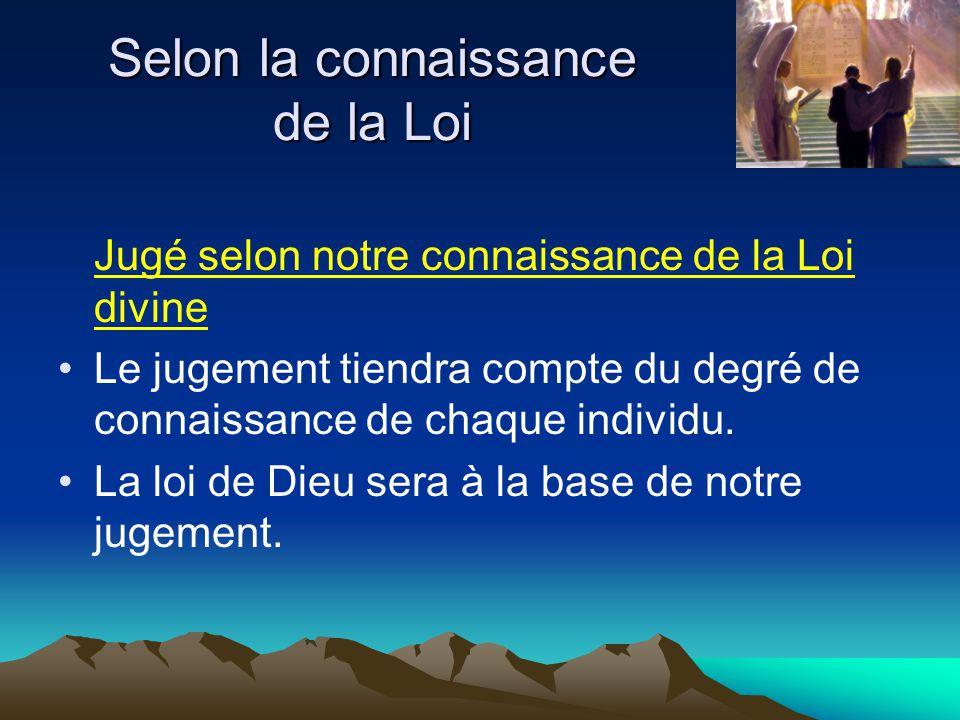 Jugé selon notre connaissance de la Loi divine Le jugement tiendra compte du degré de connaissance de chaque individu. La loi de Dieu sera à la base d