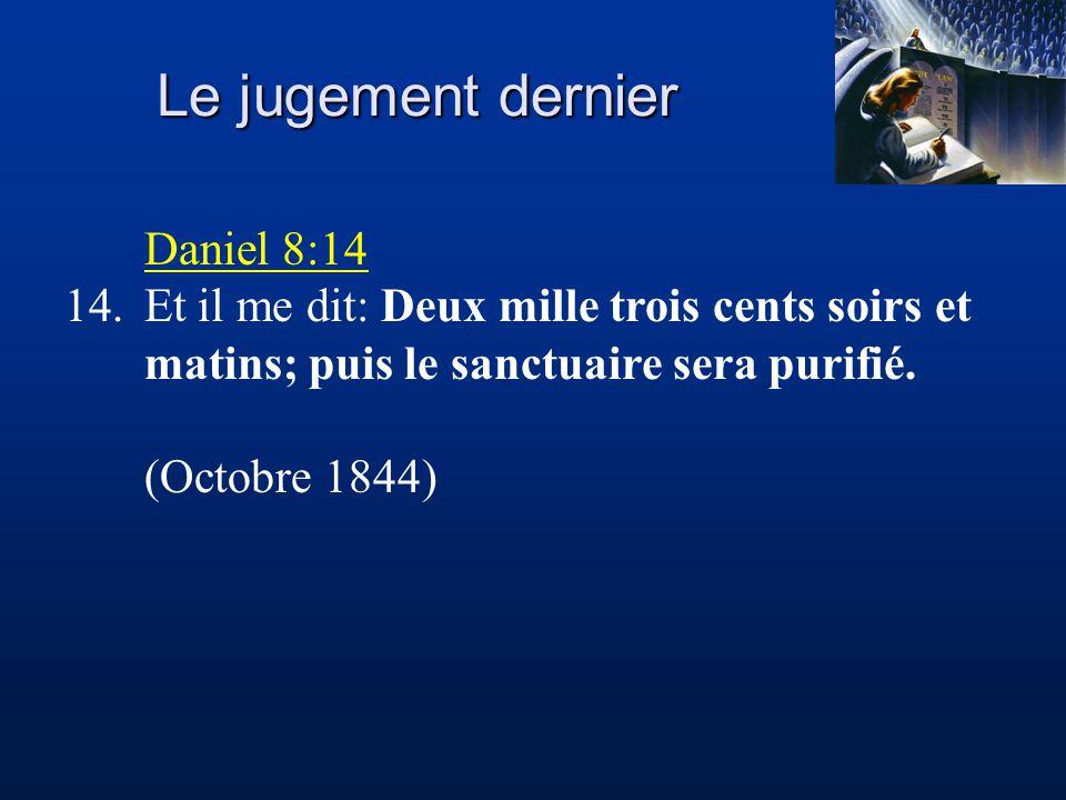 Le jugement dernier Daniel 8:14 14.Et il me dit: Deux mille trois cents soirs et matins; puis le sanctuaire sera purifié. (Octobre 1844)