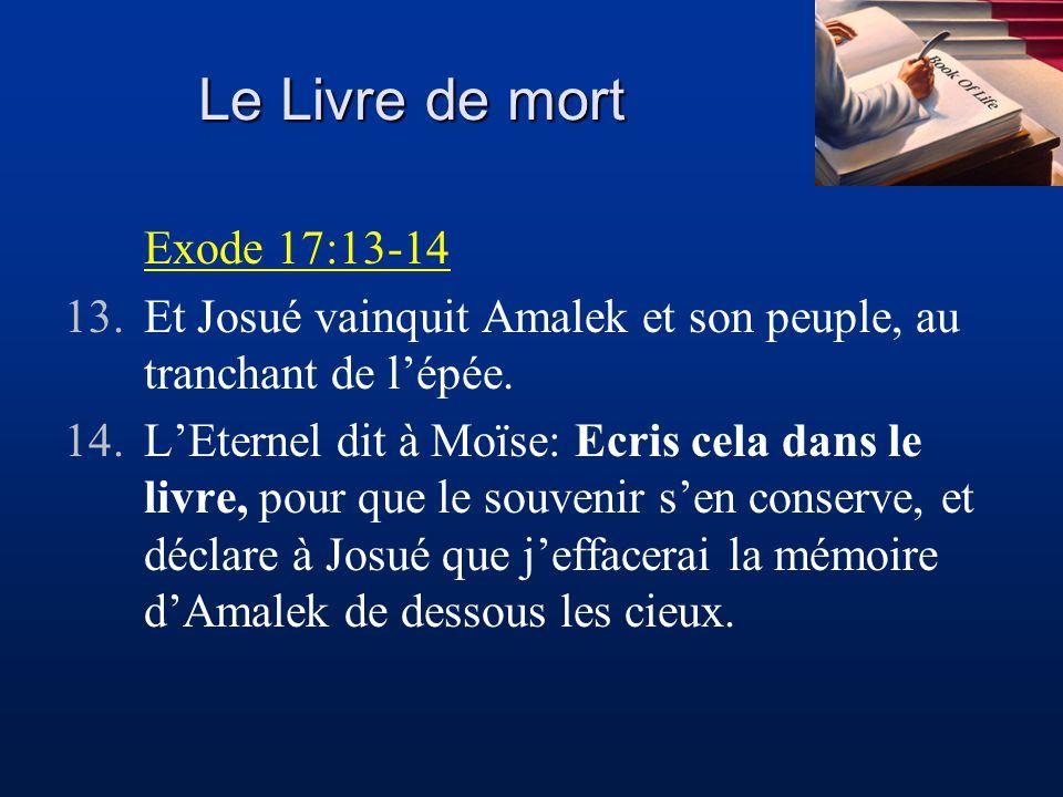 Le Livre de mort Exode 17:13-14 13.Et Josué vainquit Amalek et son peuple, au tranchant de lépée. 14.LEternel dit à Moïse: Ecris cela dans le livre, p