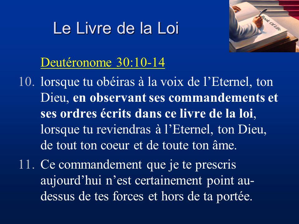Le Livre de la Loi Deutéronome 30:10-14 10.lorsque tu obéiras à la voix de lEternel, ton Dieu, en observant ses commandements et ses ordres écrits dan