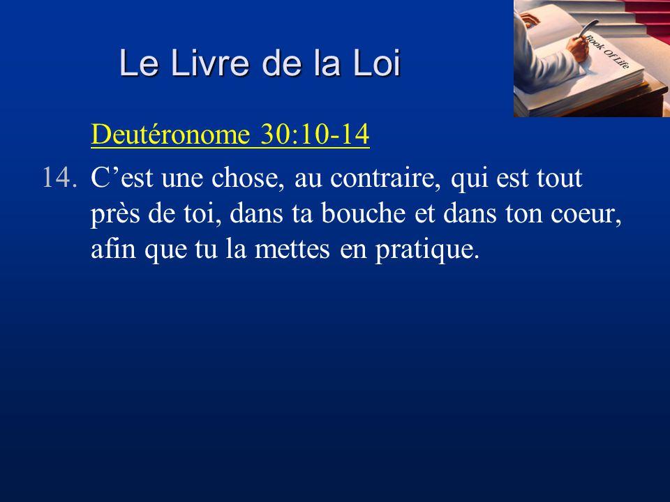 Le Livre de la Loi Deutéronome 30:10-14 14.Cest une chose, au contraire, qui est tout près de toi, dans ta bouche et dans ton coeur, afin que tu la me