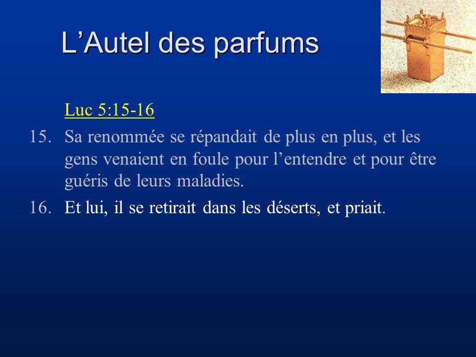 LAutel des parfums Luc 5:15-16 15.Sa renommée se répandait de plus en plus, et les gens venaient en foule pour lentendre et pour être guéris de leurs maladies.