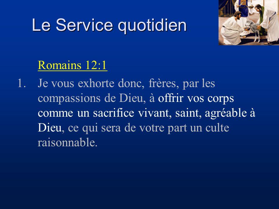 Le Service quotidien Romains 12:1 1.Je vous exhorte donc, frères, par les compassions de Dieu, à offrir vos corps comme un sacrifice vivant, saint, ag