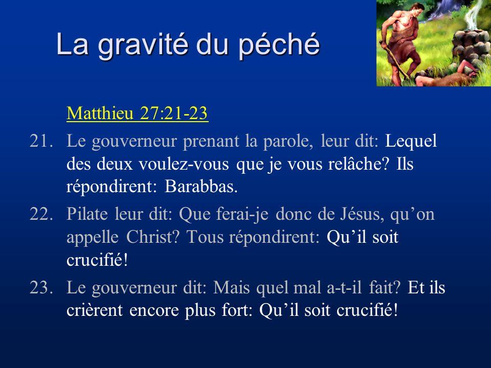 La gravité du péché Matthieu 27:21-23 21.Le gouverneur prenant la parole, leur dit: Lequel des deux voulez-vous que je vous relâche? Ils répondirent: