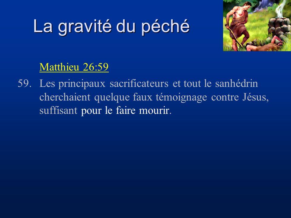 La gravité du péché Matthieu 26:59 59.Les principaux sacrificateurs et tout le sanhédrin cherchaient quelque faux témoignage contre Jésus, suffisant p