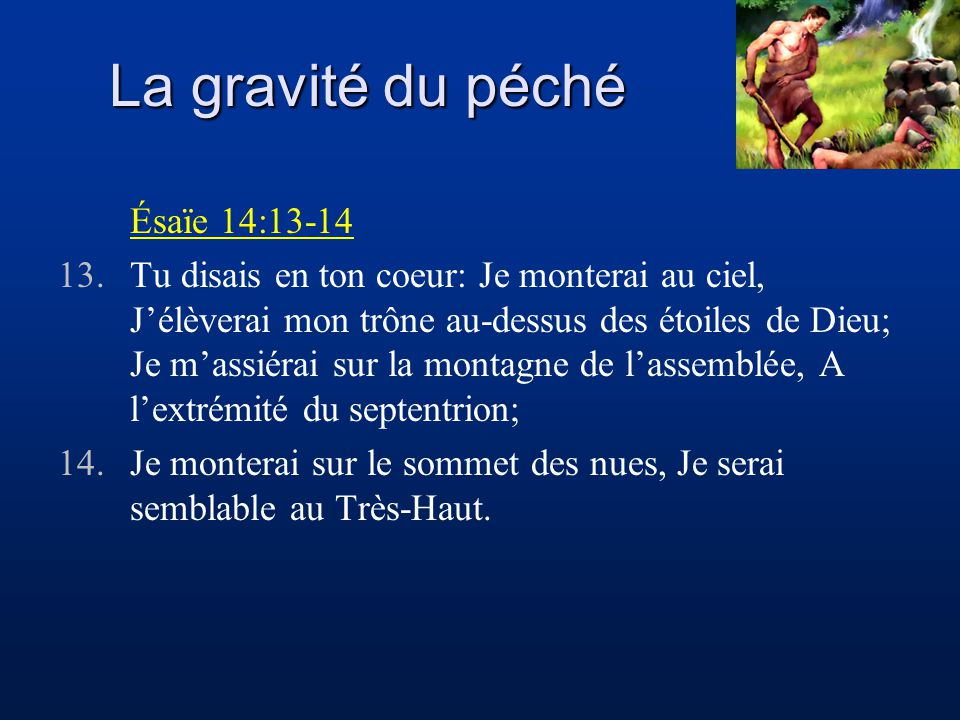 La gravité du péché Ésaïe 14:13-14 13.Tu disais en ton coeur: Je monterai au ciel, Jélèverai mon trône au-dessus des étoiles de Dieu; Je massiérai sur