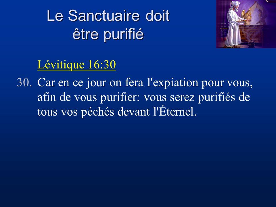 Le Sanctuaire doit être purifié Lévitique 16:30 30.Car en ce jour on fera l'expiation pour vous, afin de vous purifier: vous serez purifiés de tous vo