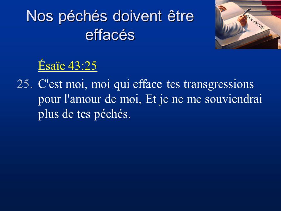 Nos péchés doivent être effacés Ésaïe 43:25 25.C'est moi, moi qui efface tes transgressions pour l'amour de moi, Et je ne me souviendrai plus de tes p