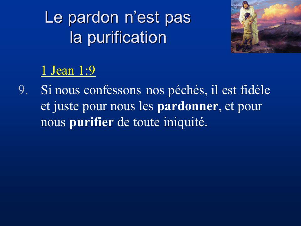 Le pardon nest pas la purification 1 Jean 1:9 9.Si nous confessons nos péchés, il est fidèle et juste pour nous les pardonner, et pour nous purifier d