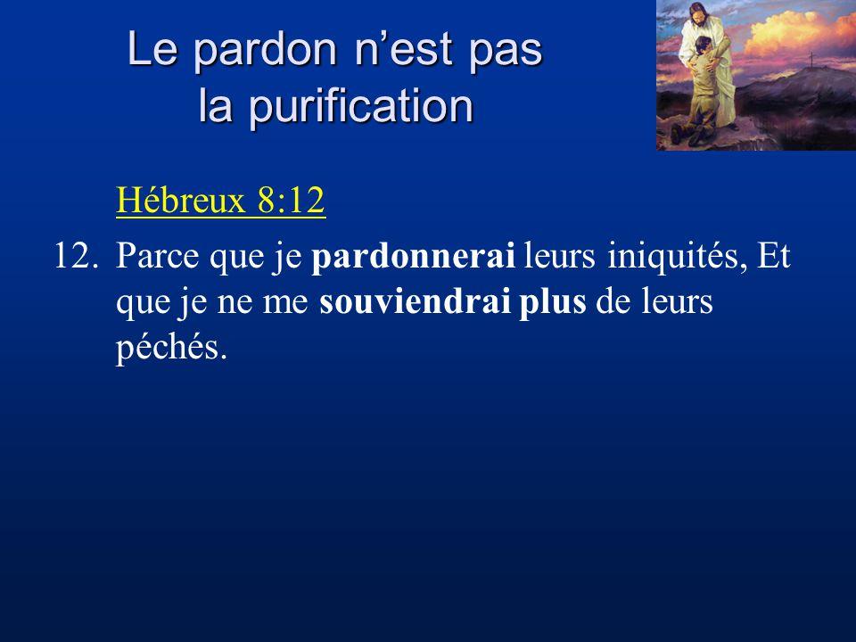 Le pardon nest pas la purification Hébreux 8:12 12.Parce que je pardonnerai leurs iniquités, Et que je ne me souviendrai plus de leurs péchés.