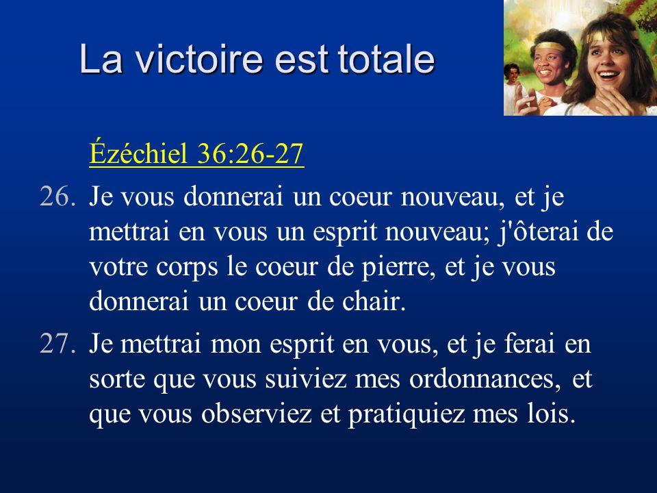 La victoire est totale Ézéchiel 36:26-27 26.Je vous donnerai un coeur nouveau, et je mettrai en vous un esprit nouveau; j'ôterai de votre corps le coe