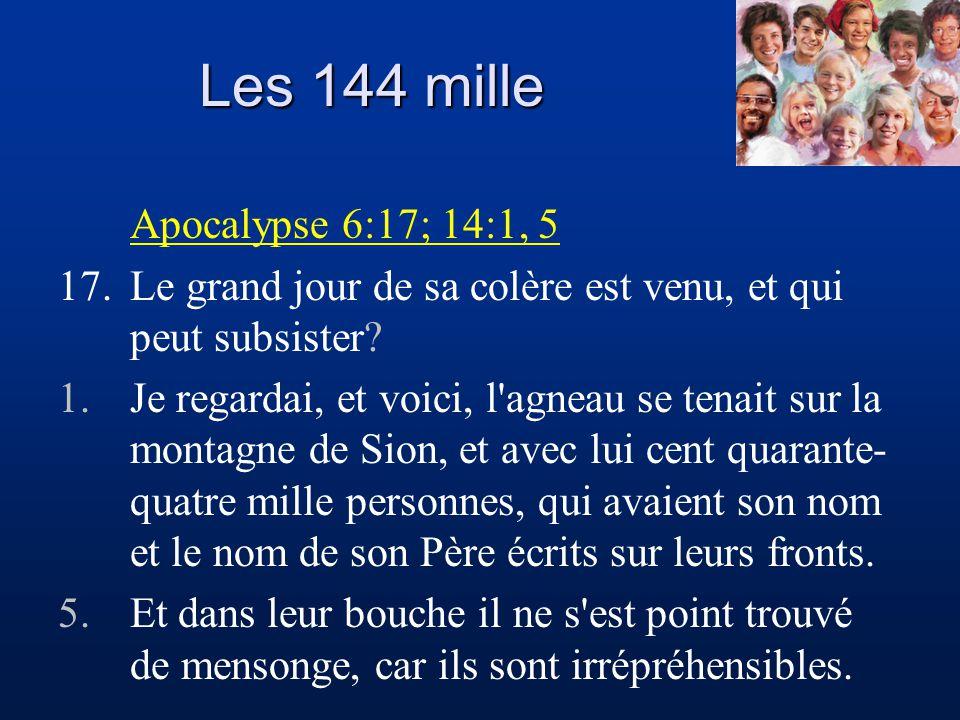 Les 144 mille Apocalypse 6:17; 14:1, 5 17.Le grand jour de sa colère est venu, et qui peut subsister? 1.Je regardai, et voici, l'agneau se tenait sur