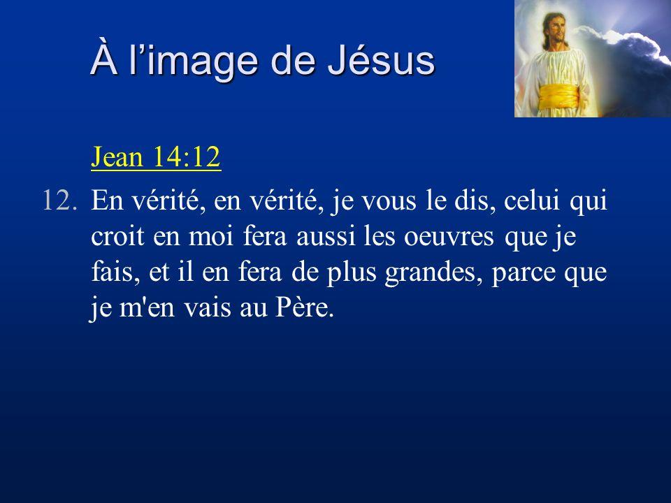 À limage de Jésus Jean 14:12 12.En vérité, en vérité, je vous le dis, celui qui croit en moi fera aussi les oeuvres que je fais, et il en fera de plus