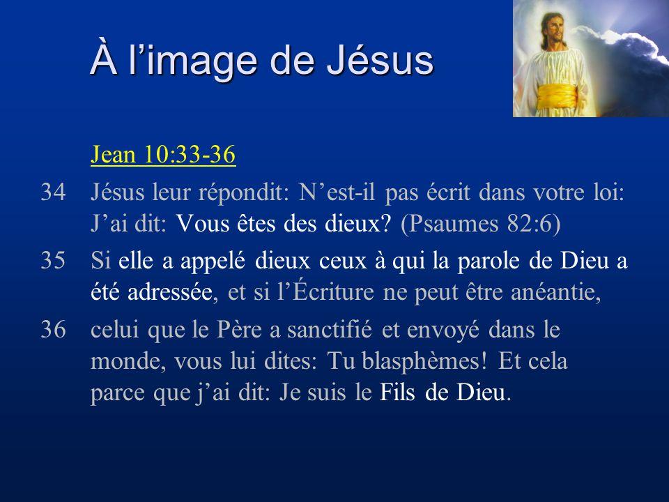 À limage de Jésus Jean 10:33-36 34Jésus leur répondit: Nest-il pas écrit dans votre loi: Jai dit: Vous êtes des dieux? (Psaumes 82:6) 35Si elle a appe