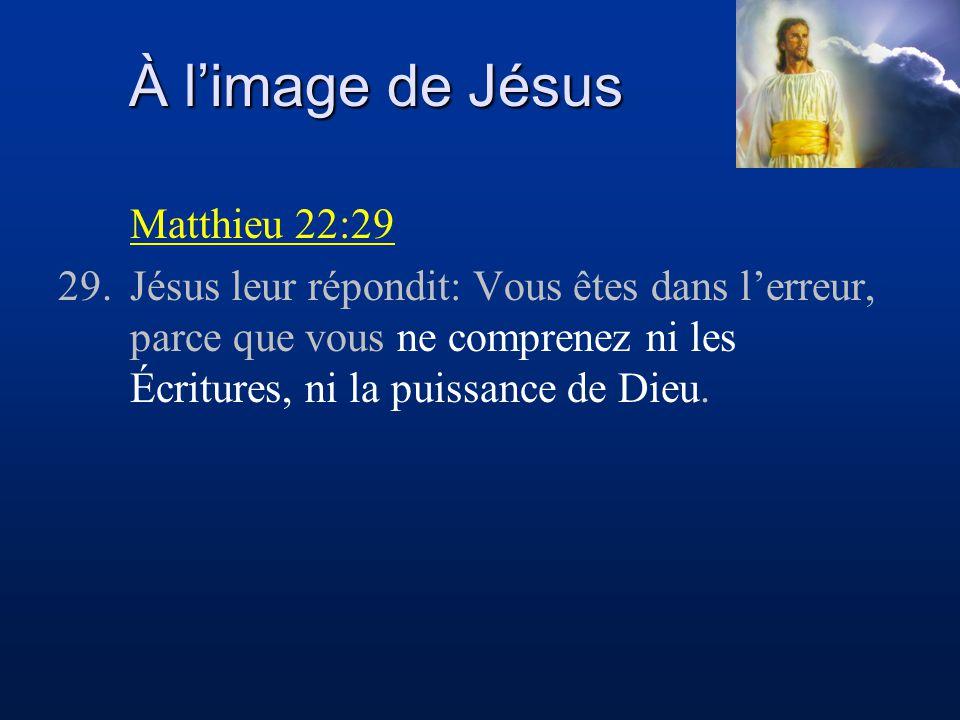 À limage de Jésus Matthieu 22:29 29.Jésus leur répondit: Vous êtes dans lerreur, parce que vous ne comprenez ni les Écritures, ni la puissance de Dieu