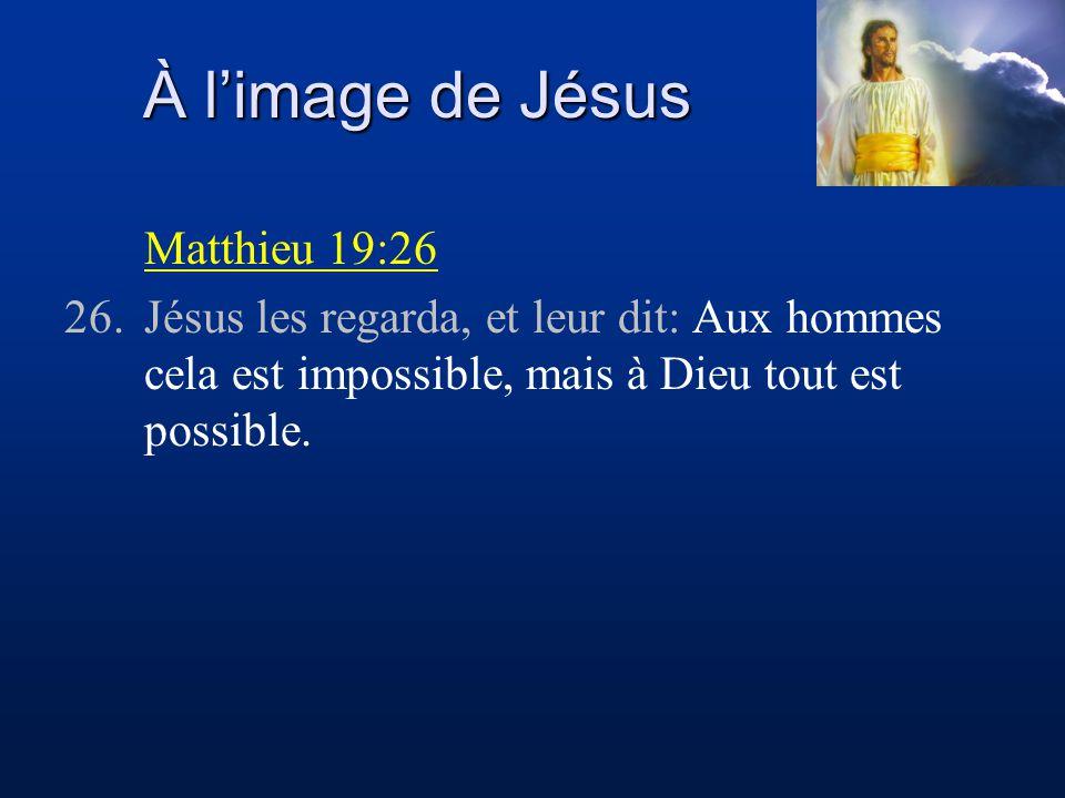 À limage de Jésus Matthieu 19:26 26.Jésus les regarda, et leur dit: Aux hommes cela est impossible, mais à Dieu tout est possible.