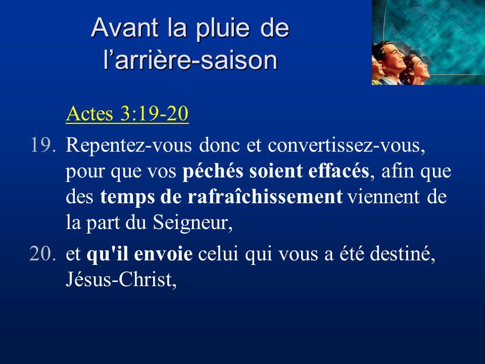 Avant la pluie de larrière-saison Actes 3:19-20 19.Repentez-vous donc et convertissez-vous, pour que vos péchés soient effacés, afin que des temps de