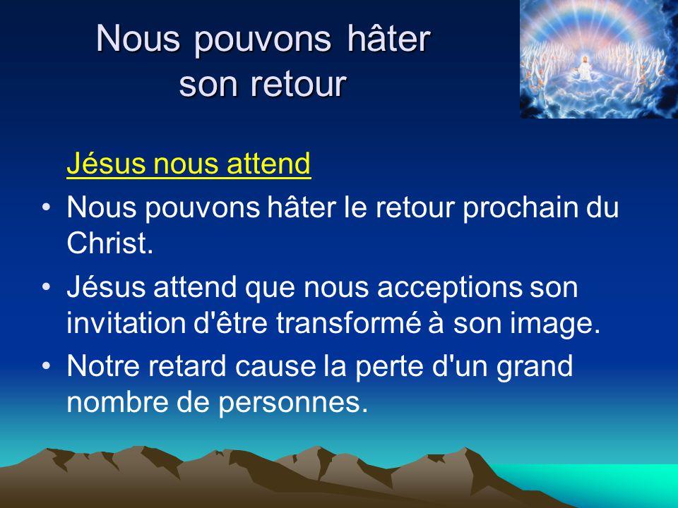 Jésus nous attend Nous pouvons hâter le retour prochain du Christ. Jésus attend que nous acceptions son invitation d'être transformé à son image. Notr
