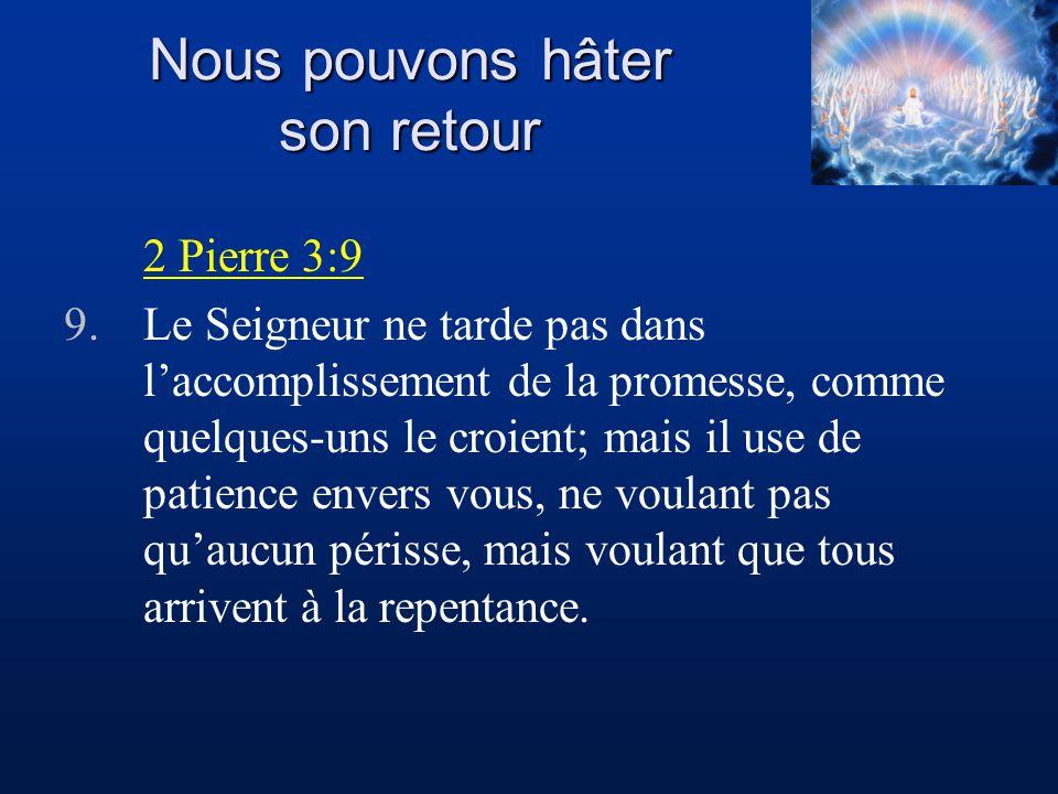 Nous pouvons hâter son retour 2 Pierre 3:9 9.Le Seigneur ne tarde pas dans laccomplissement de la promesse, comme quelques-uns le croient; mais il use