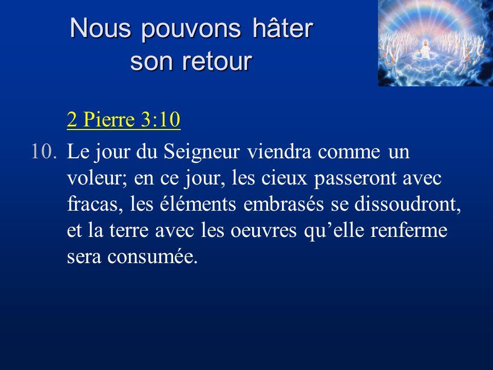 Nous pouvons hâter son retour 2 Pierre 3:10 10.Le jour du Seigneur viendra comme un voleur; en ce jour, les cieux passeront avec fracas, les éléments