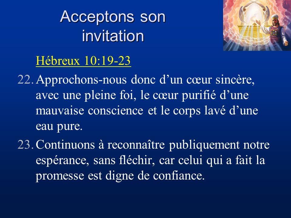 Acceptons son invitation Hébreux 10:19-23 22.Approchons-nous donc dun cœur sincère, avec une pleine foi, le cœur purifié dune mauvaise conscience et l