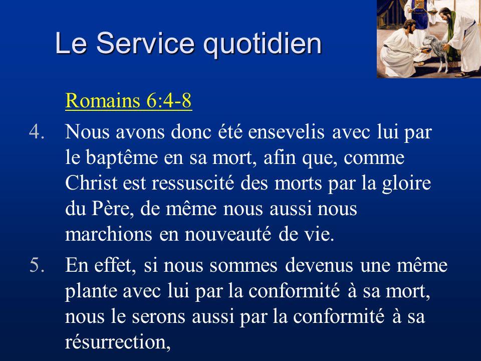 Le Service quotidien Romains 6:4-8 4.Nous avons donc été ensevelis avec lui par le baptême en sa mort, afin que, comme Christ est ressuscité des morts
