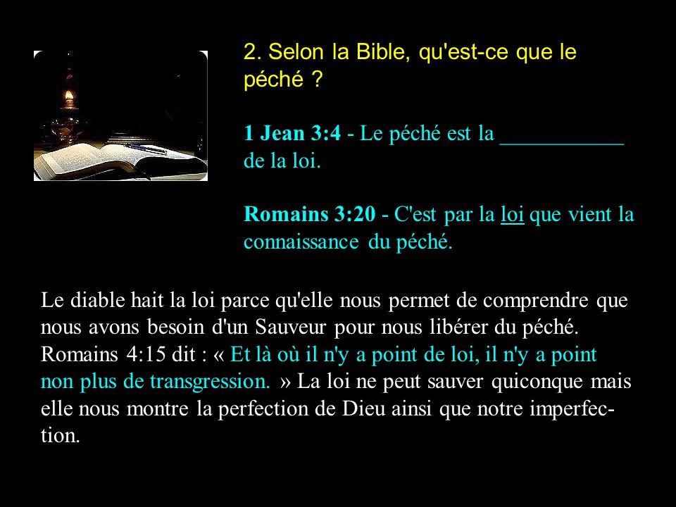 2. Selon la Bible, qu'est-ce que le péché ? 1 Jean 3:4 - Le péché est la ___________ de la loi. Romains 3:20 - C'est par la loi que vient la connaissa