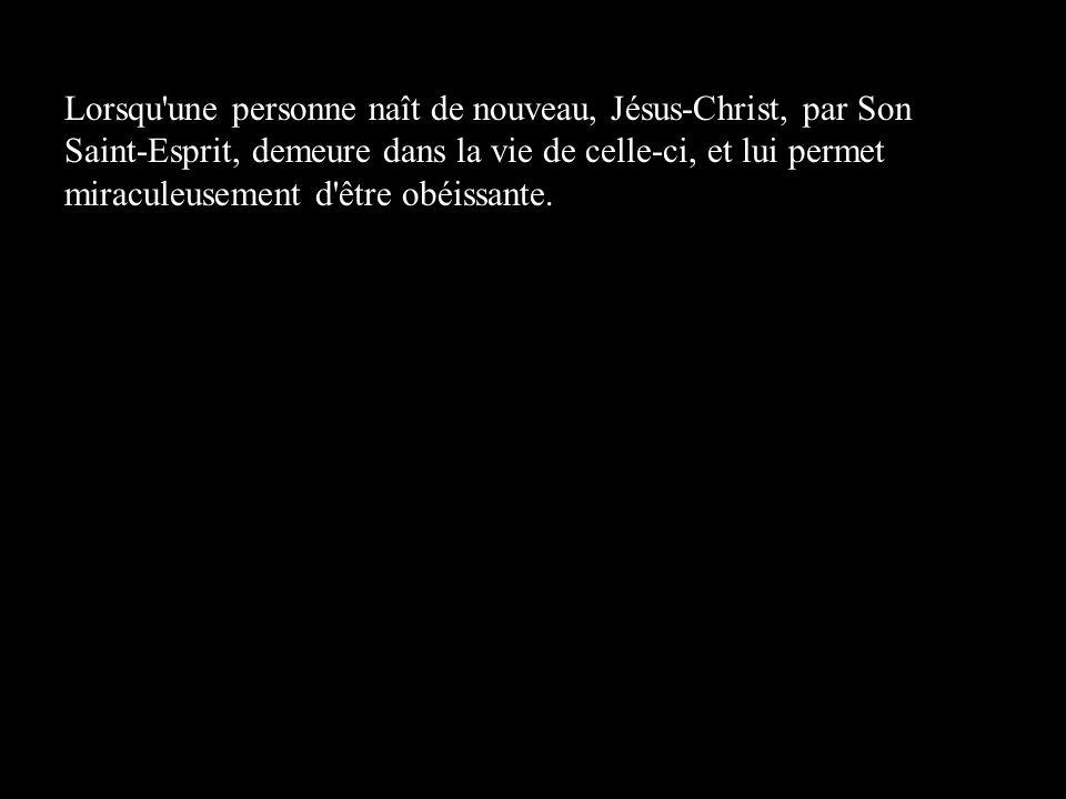 Lorsqu'une personne naît de nouveau, Jésus-Christ, par Son Saint-Esprit, demeure dans la vie de celle-ci, et lui permet miraculeusement d'être obéissa