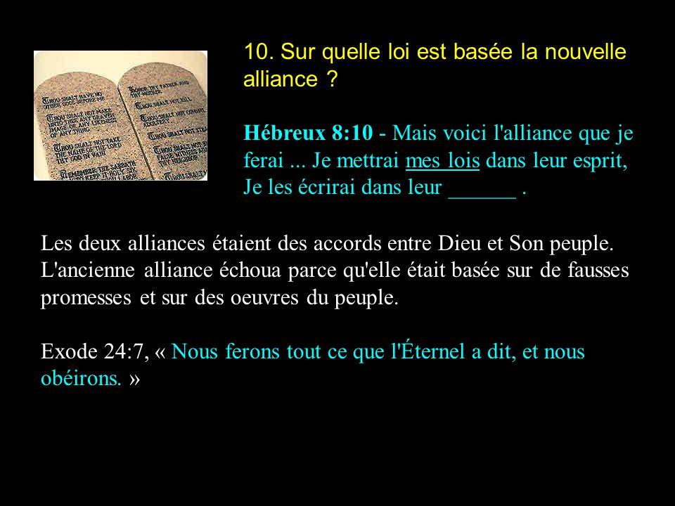 10. Sur quelle loi est basée la nouvelle alliance ? Hébreux 8:10 - Mais voici l'alliance que je ferai... Je mettrai mes lois dans leur esprit, Je les
