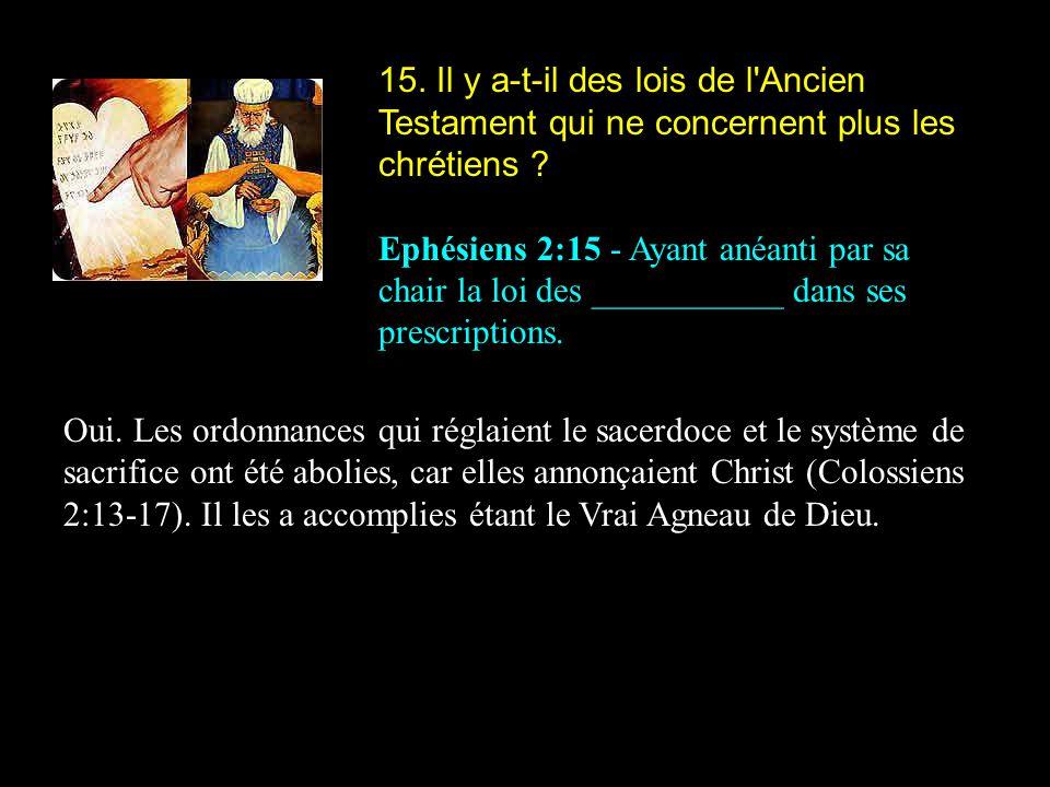 15. Il y a-t-il des lois de l'Ancien Testament qui ne concernent plus les chrétiens ? Ephésiens 2:15 - Ayant anéanti par sa chair la loi des _________