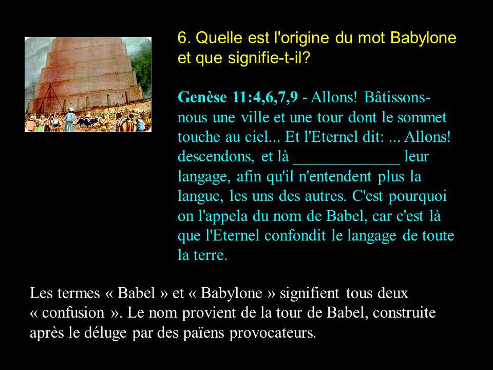 6. Quelle est l'origine du mot Babylone et que signifie-t-il? Genèse 11:4,6,7,9 - Allons! Bâtissons- nous une ville et une tour dont le sommet touche
