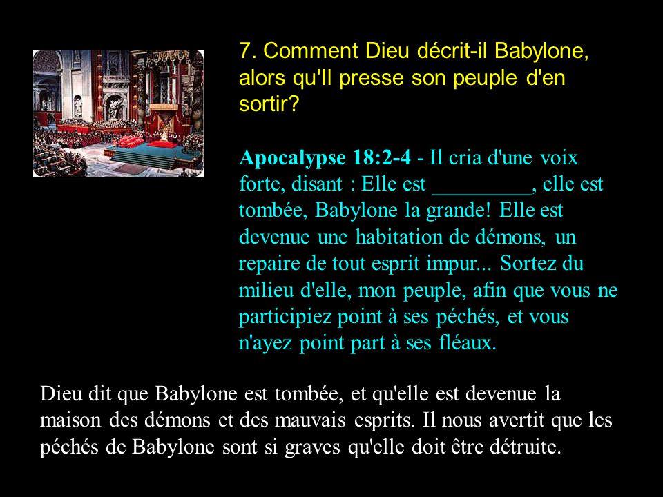 7. Comment Dieu décrit-il Babylone, alors qu'Il presse son peuple d'en sortir? Apocalypse 18:2-4 - Il cria d'une voix forte, disant : Elle est _______