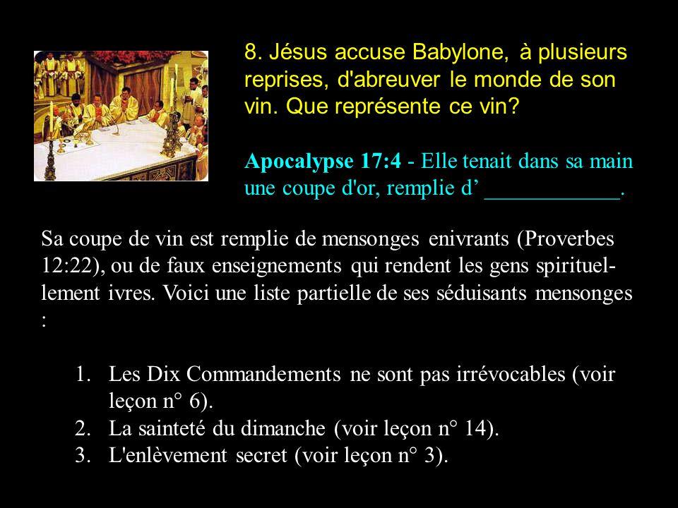 8. Jésus accuse Babylone, à plusieurs reprises, d'abreuver le monde de son vin. Que représente ce vin? Apocalypse 17:4 - Elle tenait dans sa main une