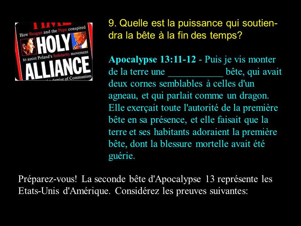 9. Quelle est la puissance qui soutien- dra la bête à la fin des temps? Apocalypse 13:11-12 - Puis je vis monter de la terre une ___________ bête, qui