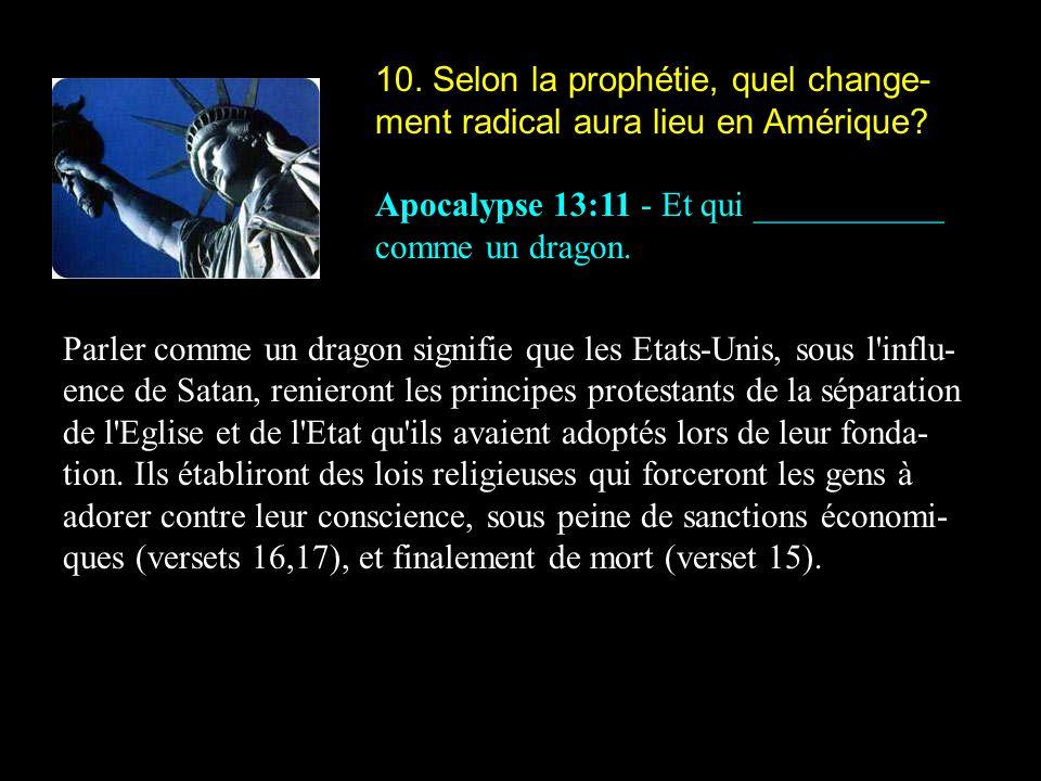 10. Selon la prophétie, quel change- ment radical aura lieu en Amérique? Apocalypse 13:11 - Et qui ___________ comme un dragon. Parler comme un dragon