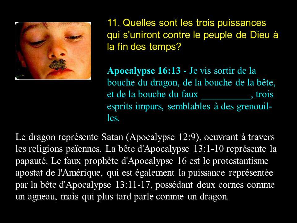 11. Quelles sont les trois puissances qui s'uniront contre le peuple de Dieu à la fin des temps? Apocalypse 16:13 - Je vis sortir de la bouche du drag