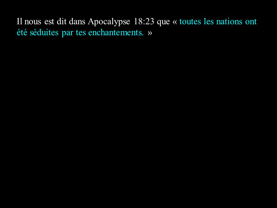 Il nous est dit dans Apocalypse 18:23 que « toutes les nations ont été séduites par tes enchantements. »