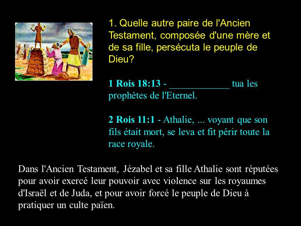 1. Quelle autre paire de l'Ancien Testament, composée d'une mère et de sa fille, persécuta le peuple de Dieu? 1 Rois 18:13 - ____________ tua les prop