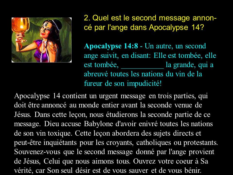 2. Quel est le second message annon- cé par l'ange dans Apocalypse 14? Apocalypse 14:8 - Un autre, un second ange suivit, en disant: Elle est tombée,