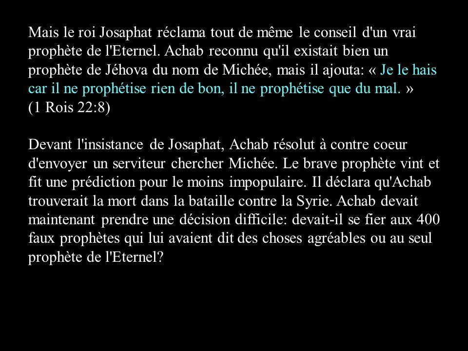 Mais le roi Josaphat réclama tout de même le conseil d un vrai prophète de l Eternel.