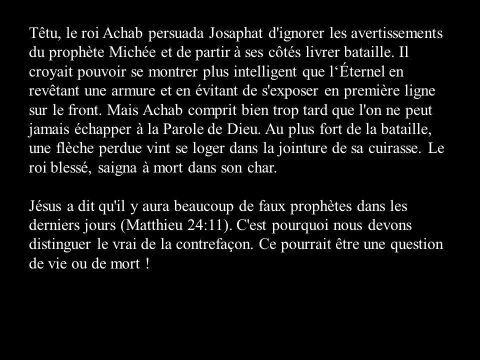 Têtu, le roi Achab persuada Josaphat d ignorer les avertissements du prophète Michée et de partir à ses côtés livrer bataille.