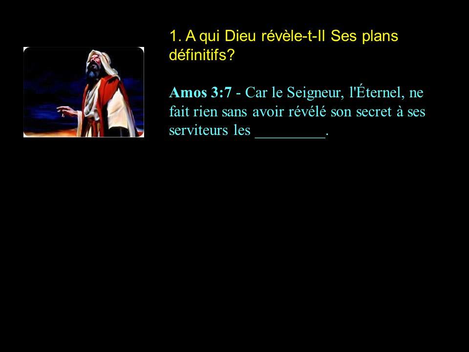 1.A qui Dieu révèle-t-Il Ses plans définitifs.
