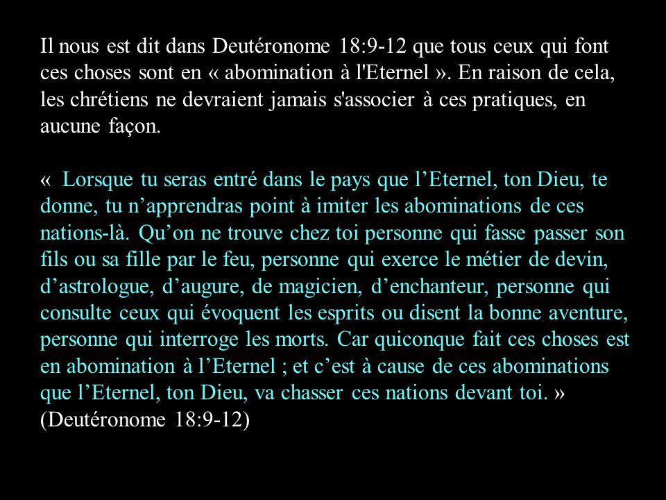 Il nous est dit dans Deutéronome 18:9-12 que tous ceux qui font ces choses sont en « abomination à l Eternel ».