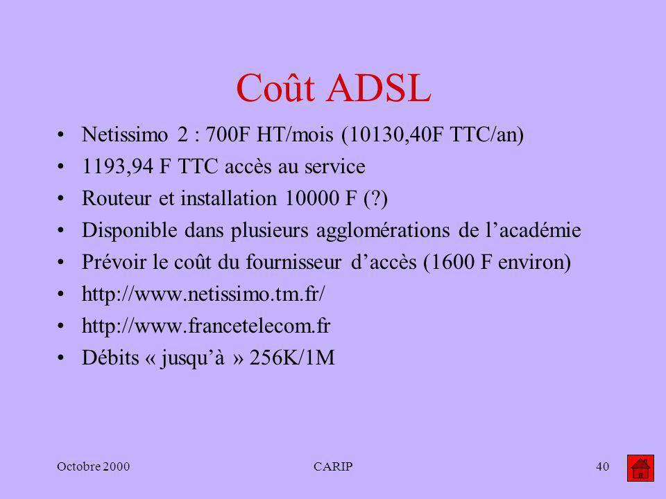 Octobre 2000CARIP40 Coût ADSL Netissimo 2 : 700F HT/mois (10130,40F TTC/an) 1193,94 F TTC accès au service Routeur et installation 10000 F (?) Disponi