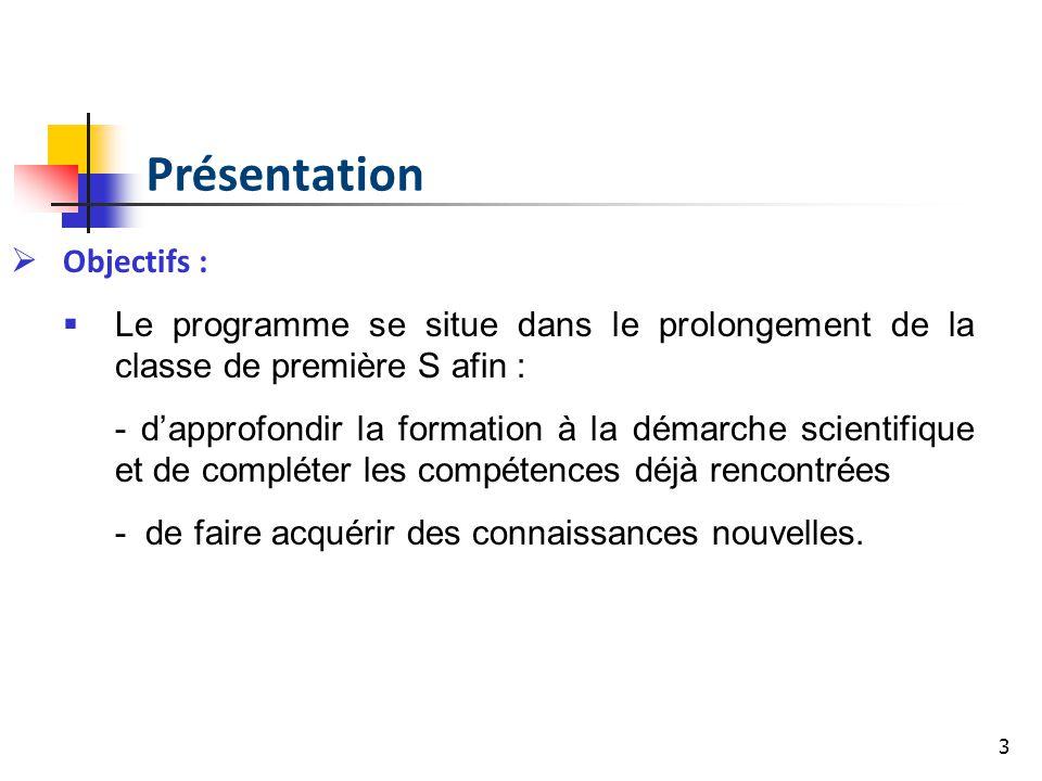 3 Objectifs : Le programme se situe dans le prolongement de la classe de première S afin : - dapprofondir la formation à la démarche scientifique et d