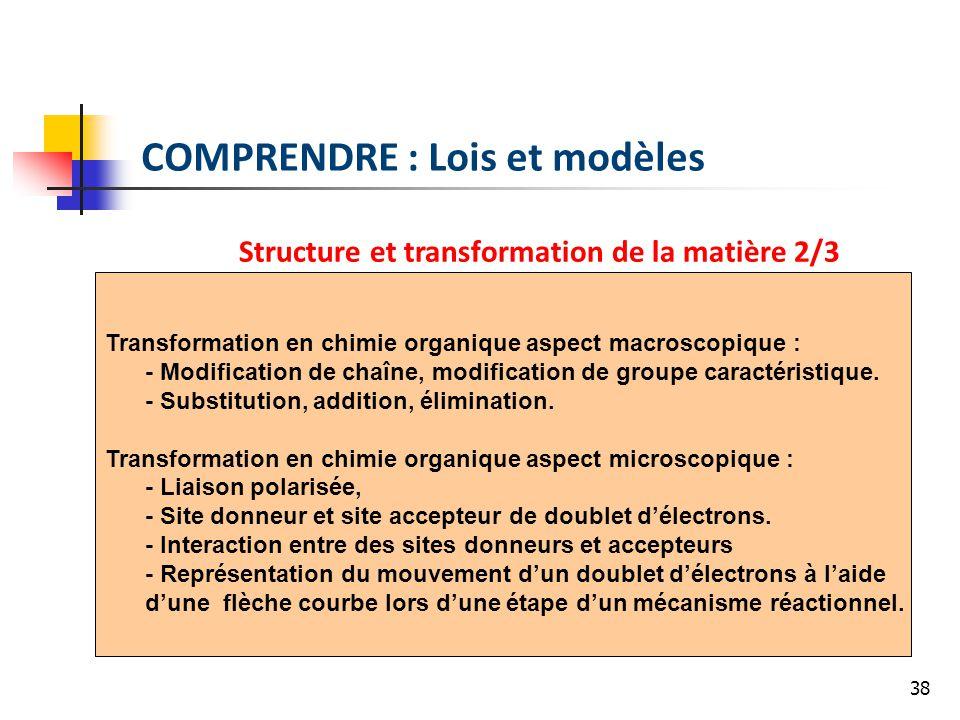 38 COMPRENDRE : Lois et modèles Structure et transformation de la matière 2/3 Transformation en chimie organique aspect macroscopique : - Modification de chaîne, modification de groupe caractéristique.