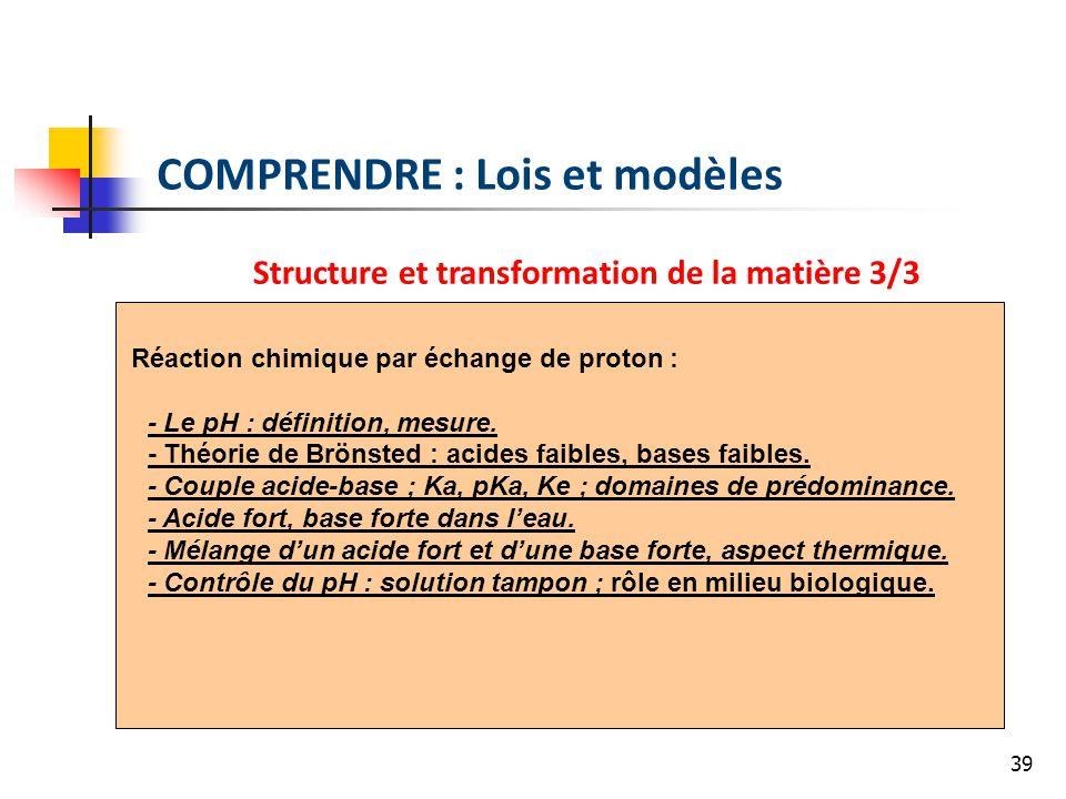 39 COMPRENDRE : Lois et modèles Structure et transformation de la matière 3/3 Réaction chimique par échange de proton : - Le pH : définition, mesure.
