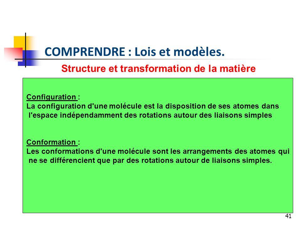 41 Structure et transformation de la matière Configuration : La configuration d une molécule est la disposition de ses atomes dans l espace indépendamment des rotations autour des liaisons simples Conformation : Les conformations d une molécule sont les arrangements des atomes qui ne se différencient que par des rotations autour de liaisons simples.
