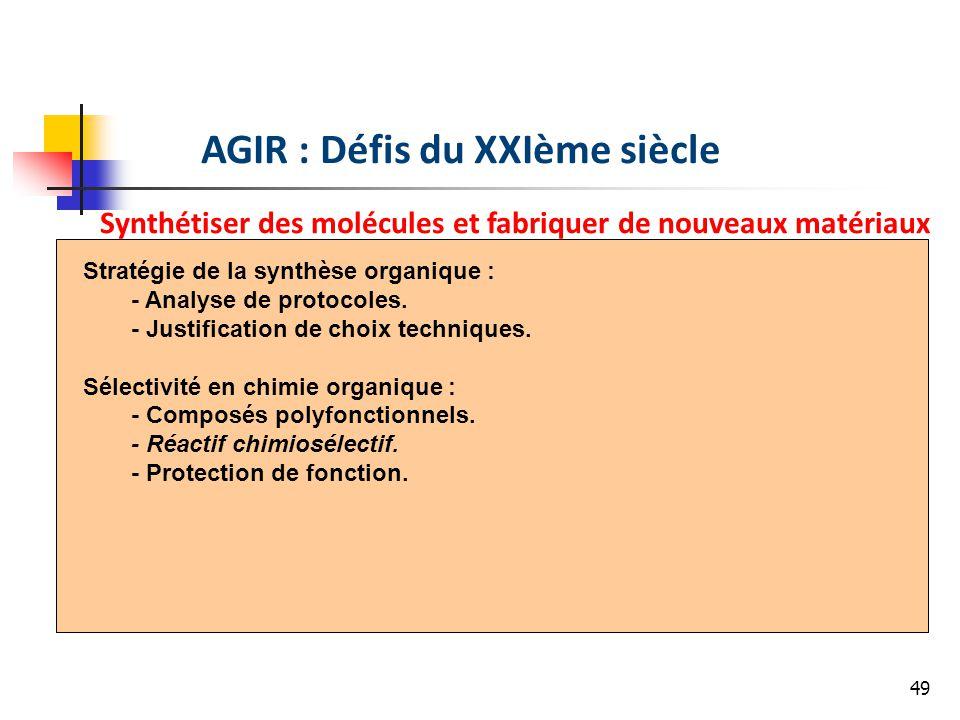 49 AGIR : Défis du XXIème siècle Synthétiser des molécules et fabriquer de nouveaux matériaux Stratégie de la synthèse organique : - Analyse de protocoles.