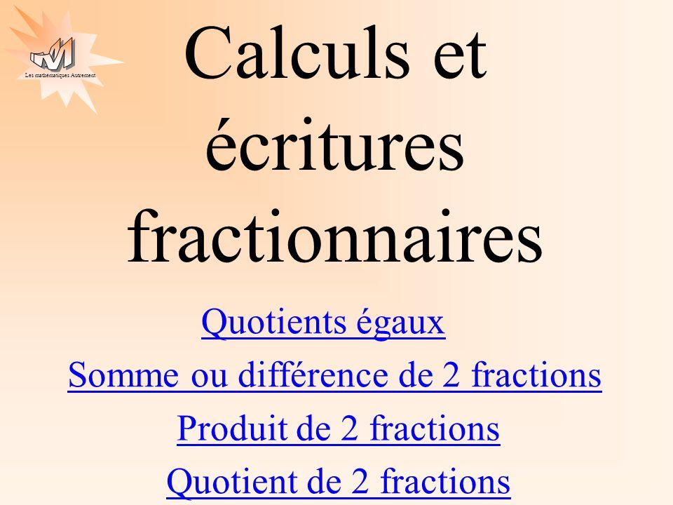 Les mathématiques Autrement Calculs et écritures fractionnaires Quotients égaux Somme ou différence de 2 fractions Produit de 2 fractions Quotient de